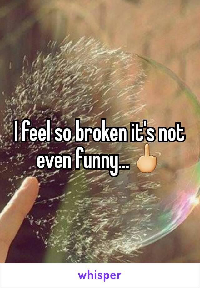 I feel so broken it's not even funny...🖕