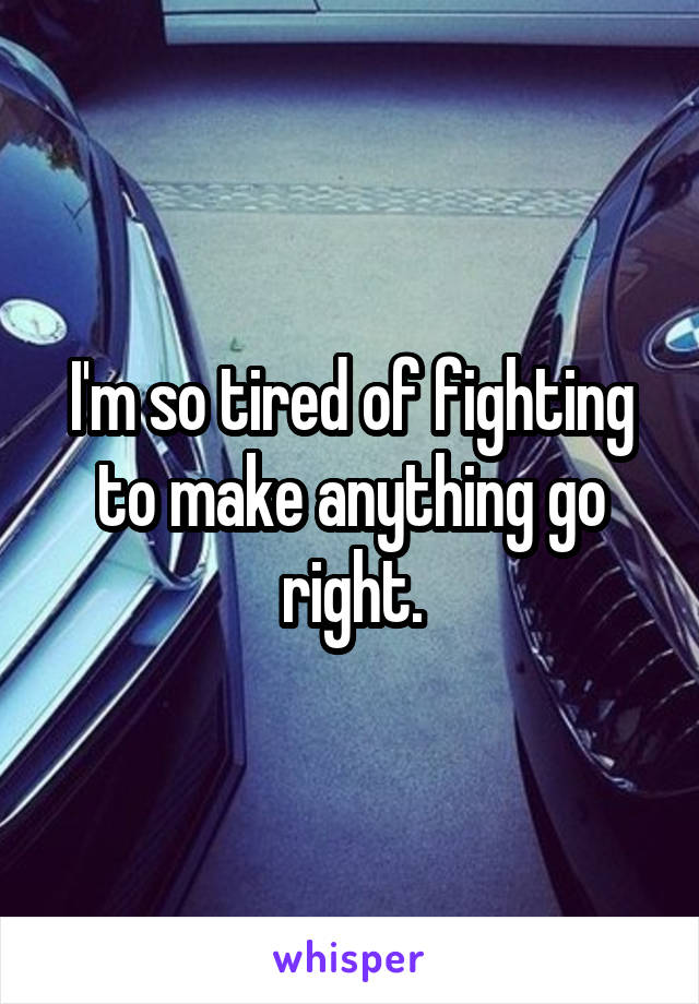 I'm so tired of fighting to make anything go right.