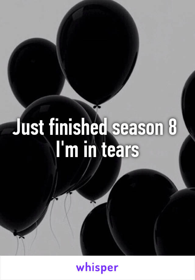 Just finished season 8  I'm in tears