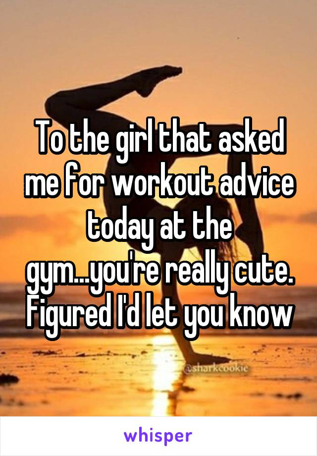To the girl that asked me for workout advice today at the gym...you're really cute. Figured I'd let you know
