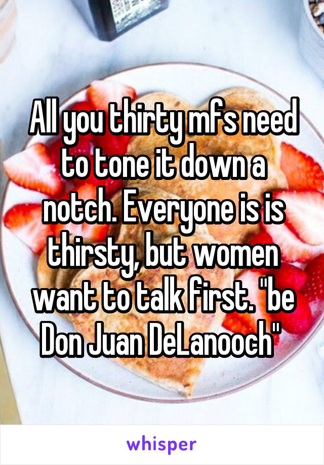 "All you thirty mfs need to tone it down a notch. Everyone is is thirsty, but women want to talk first. ""be Don Juan DeLanooch"""