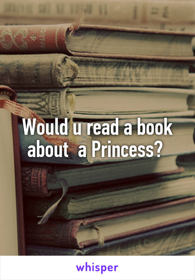 Would u read a book about  a Princess?