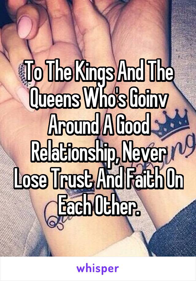 To The Kings And The Queens Who's Goinv Around A Good Relationship, Never Lose Trust And Faith On Each Other.