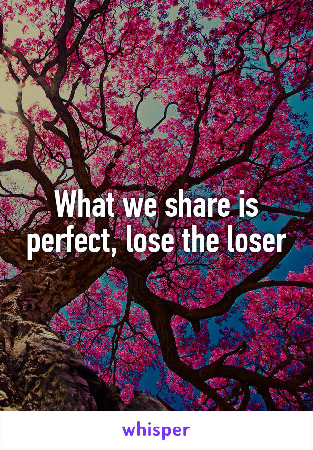 What we share is perfect, lose the loser