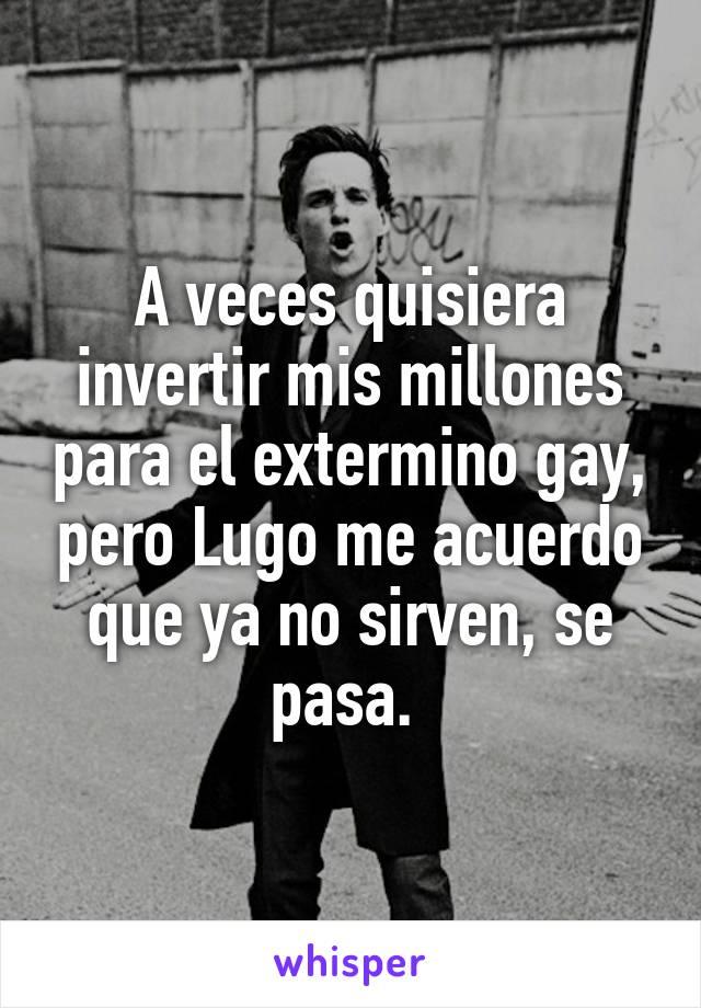 A veces quisiera invertir mis millones para el extermino gay, pero Lugo me acuerdo que ya no sirven, se pasa.