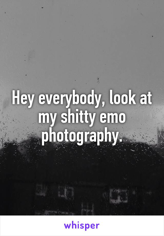 Hey everybody, look at my shitty emo photography.