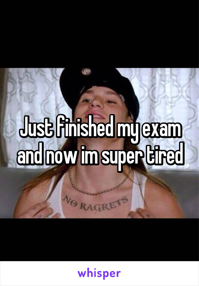 Just finished my exam and now im super tired
