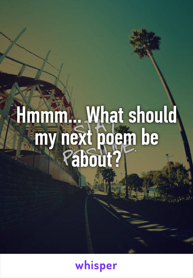 Hmmm... What should my next poem be about?