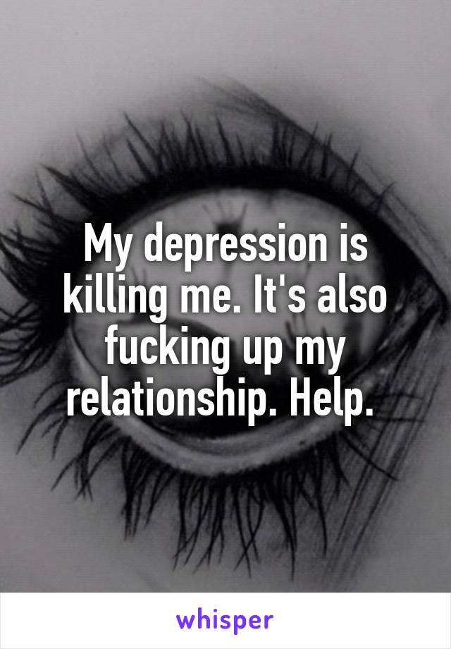 My depression is killing me. It's also fucking up my relationship. Help.