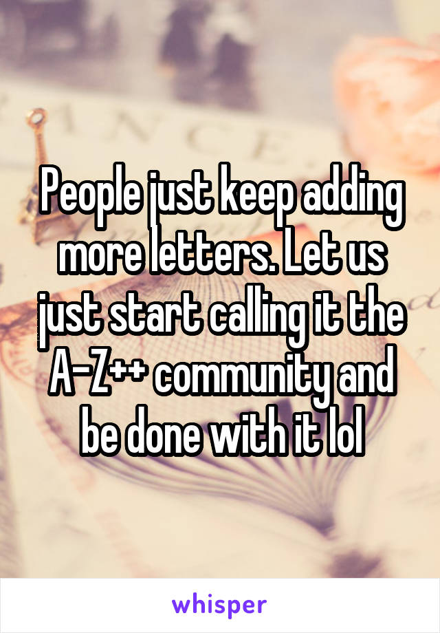 People just keep adding more letters. Let us just start calling it the A-Z++ community and be done with it lol