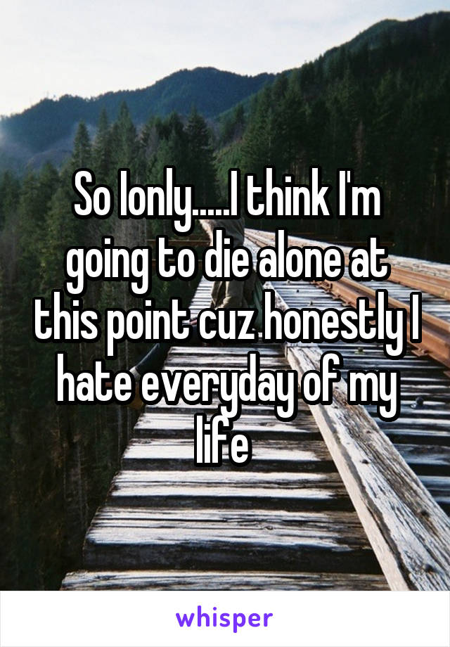 So Ionly.....I think I'm going to die alone at this point cuz honestly I hate everyday of my life