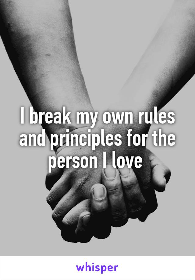 I break my own rules and principles for the person I love