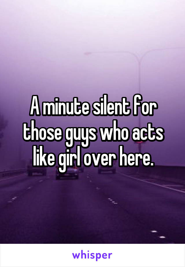 A minute silent for those guys who acts like girl over here.
