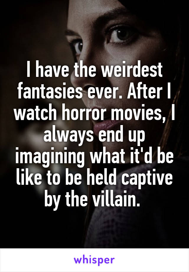 I have the weirdest fantasies ever. After I watch horror movies, I always end up imagining what it'd be like to be held captive by the villain.