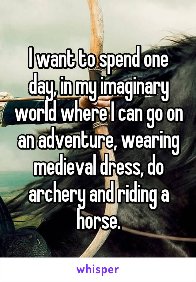 I want to spend one day, in my imaginary world where I can go on an adventure, wearing medieval dress, do archery and riding a horse.