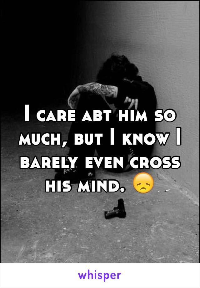 I care abt him so much, but I know I barely even cross his mind. 😞