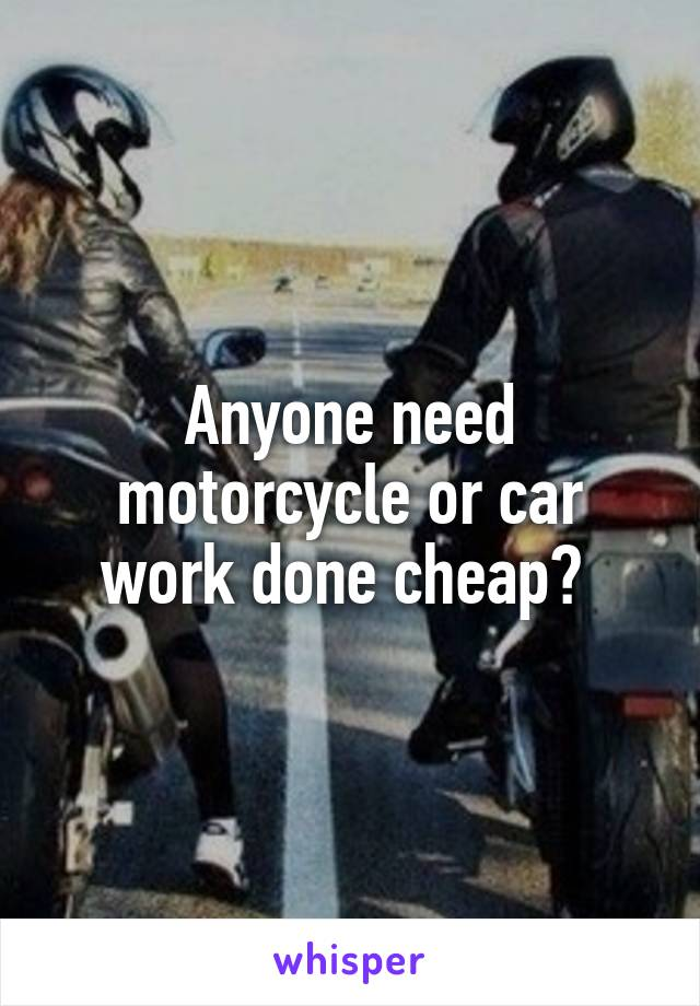 Anyone need motorcycle or car work done cheap?
