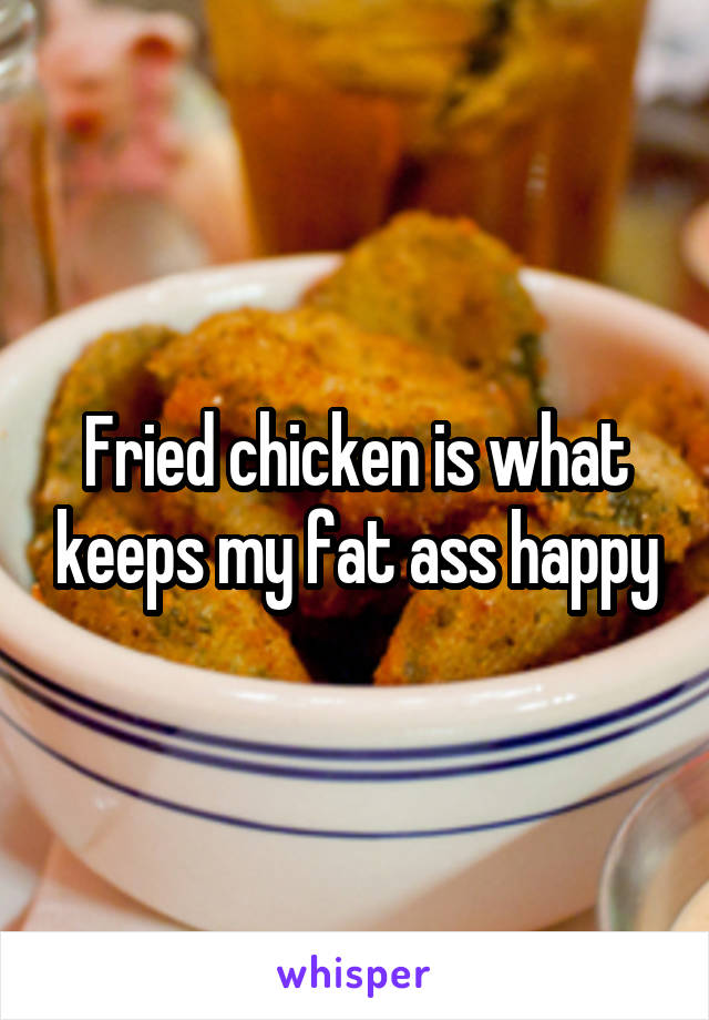 Fried chicken is what keeps my fat ass happy