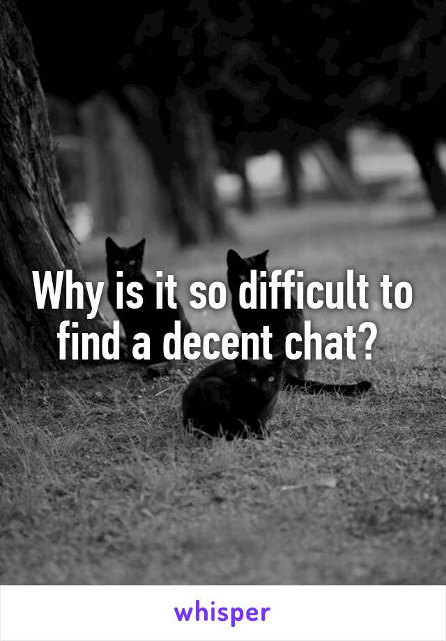 Why is it so difficult to find a decent chat?