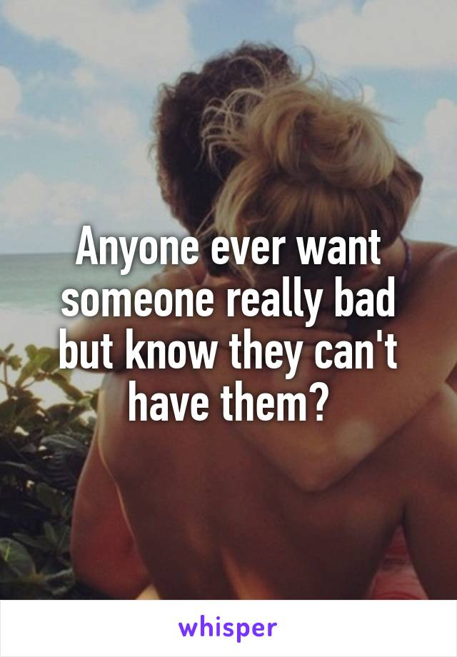 Anyone ever want someone really bad but know they can't have them?