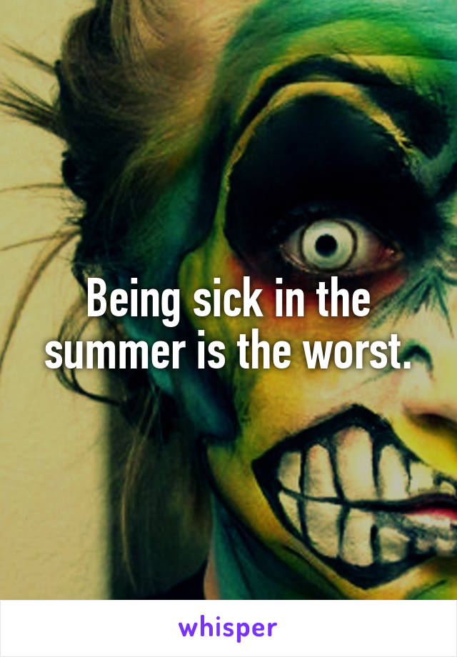 Being sick in the summer is the worst.