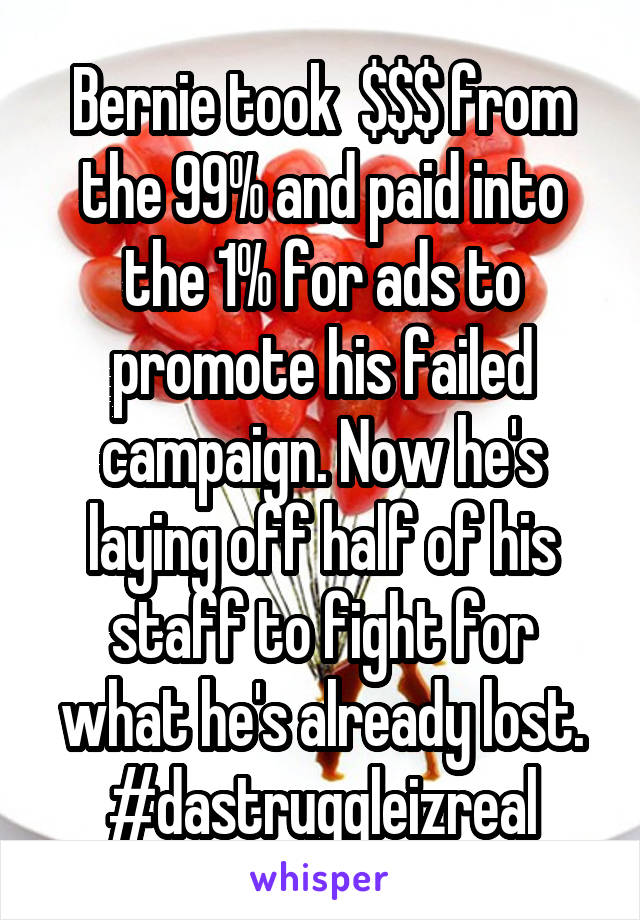 Bernie took  $$$ from the 99% and paid into the 1% for ads to promote his failed campaign. Now he's laying off half of his staff to fight for what he's already lost. #dastruggleizreal