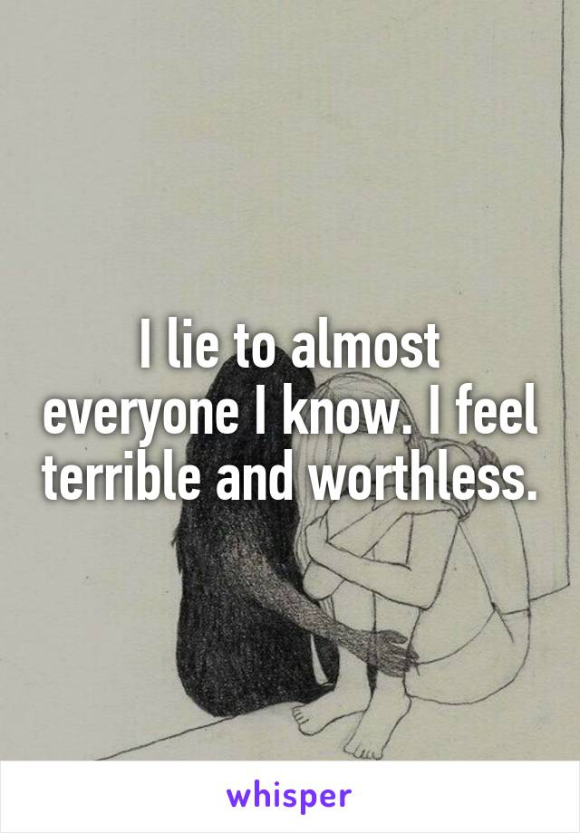 I lie to almost everyone I know. I feel terrible and worthless.