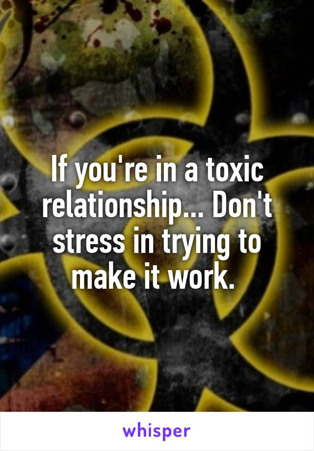 If you're in a toxic relationship... Don't stress in trying to make it work.