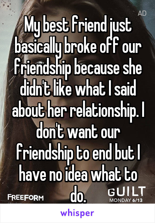 My best friend just basically broke off our friendship because she didn't like what I said about her relationship. I don't want our friendship to end but I have no idea what to do.