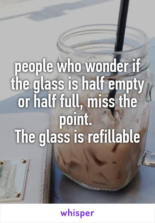 people who wonder if the glass is half empty or half full, miss the point.  The glass is refillable