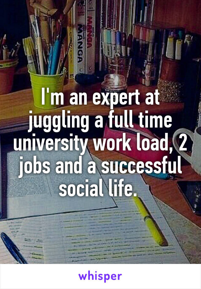 I'm an expert at juggling a full time university work load, 2 jobs and a successful social life.