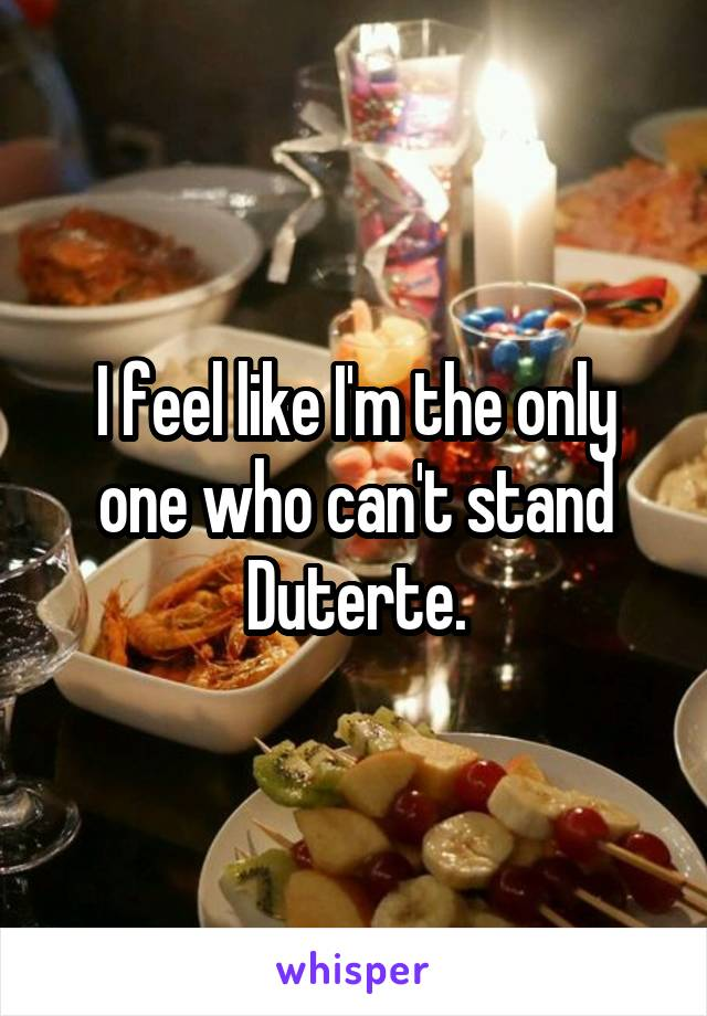 I feel like I'm the only one who can't stand Duterte.