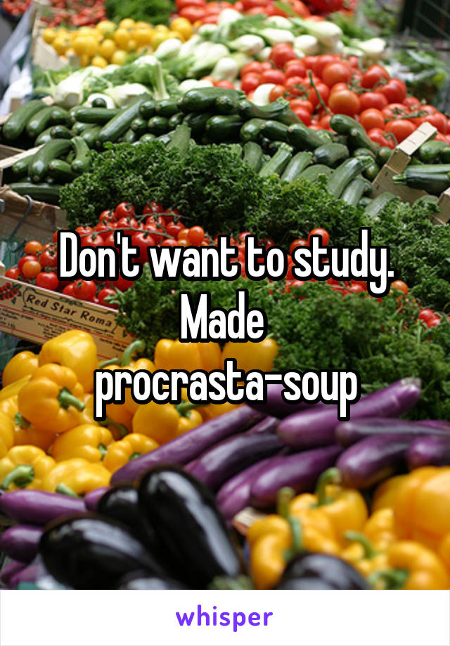 Don't want to study. Made  procrasta-soup