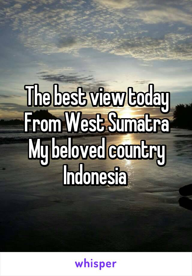 The best view today From West Sumatra My beloved country Indonesia