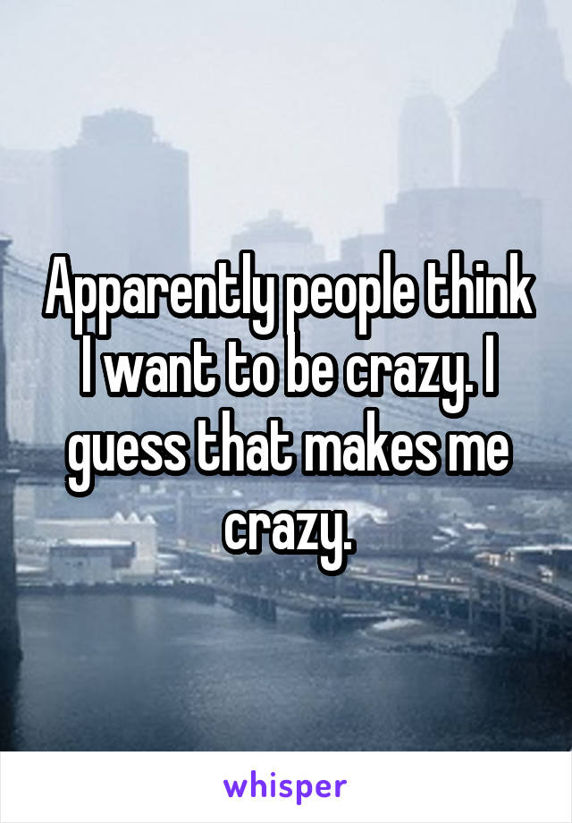 Apparently people think I want to be crazy. I guess that makes me crazy.