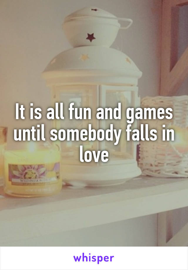 It is all fun and games until somebody falls in love