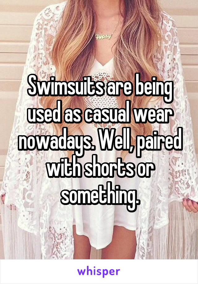 Swimsuits are being used as casual wear nowadays. Well, paired with shorts or something.