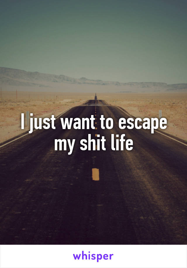 I just want to escape my shit life