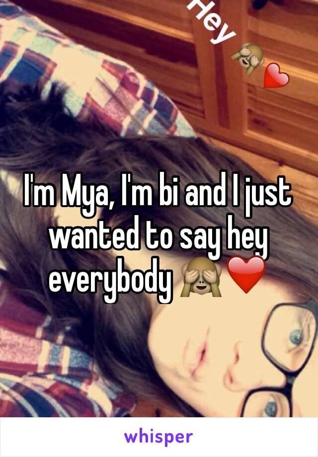 I'm Mya, I'm bi and I just wanted to say hey everybody 🙈❤️