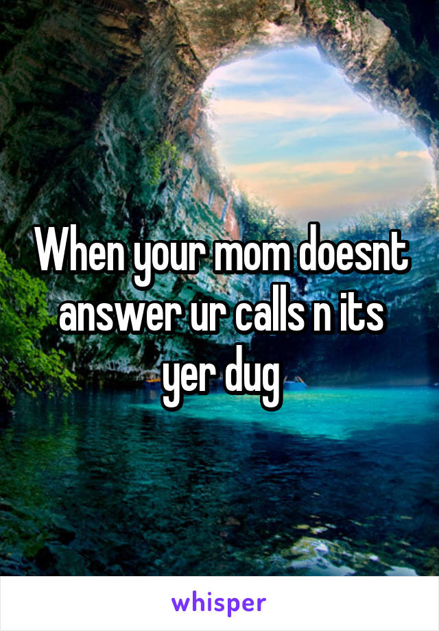When your mom doesnt answer ur calls n its yer dug
