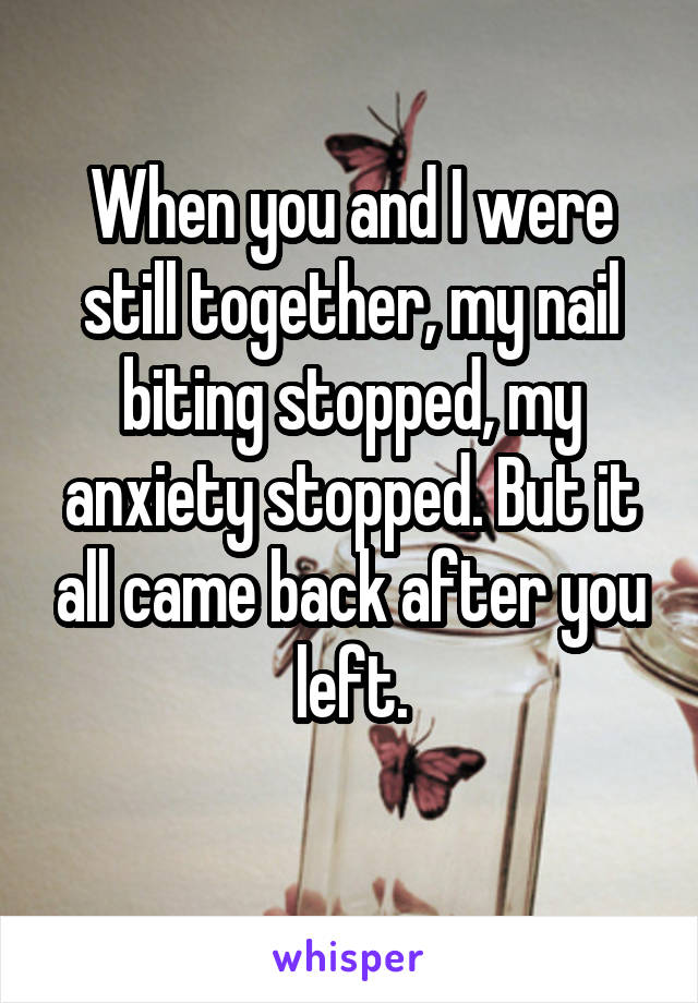 When you and I were still together, my nail biting stopped, my anxiety stopped. But it all came back after you left.