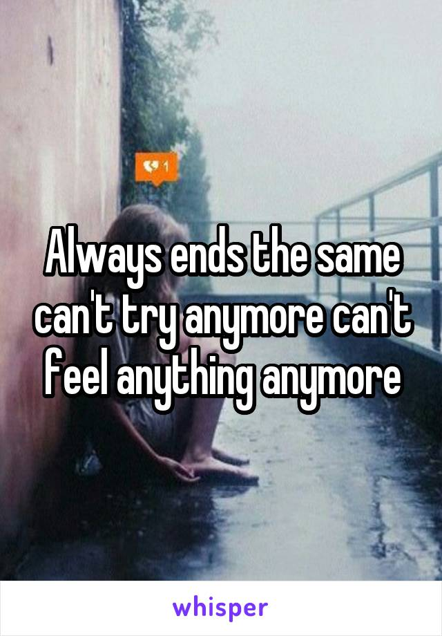 Always ends the same can't try anymore can't feel anything anymore