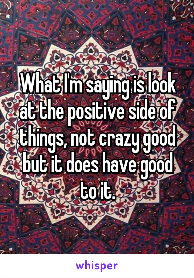 What I'm saying is look at the positive side of things, not crazy good but it does have good to it.