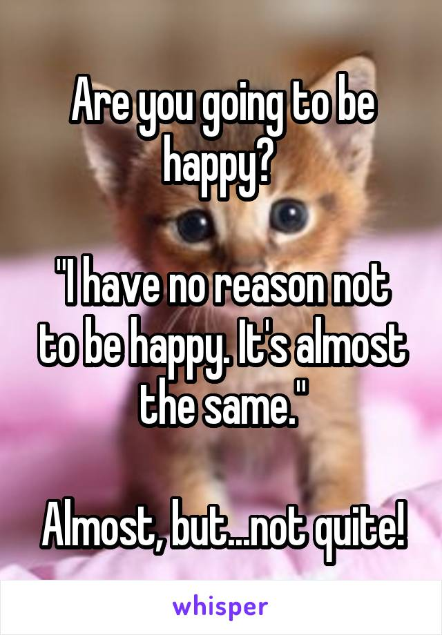 """Are you going to be happy?   """"I have no reason not to be happy. It's almost the same.""""  Almost, but...not quite!"""