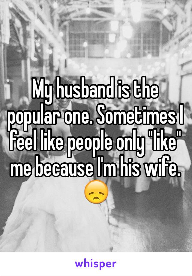 "My husband is the popular one. Sometimes I feel like people only ""like"" me because I'm his wife. 😞"