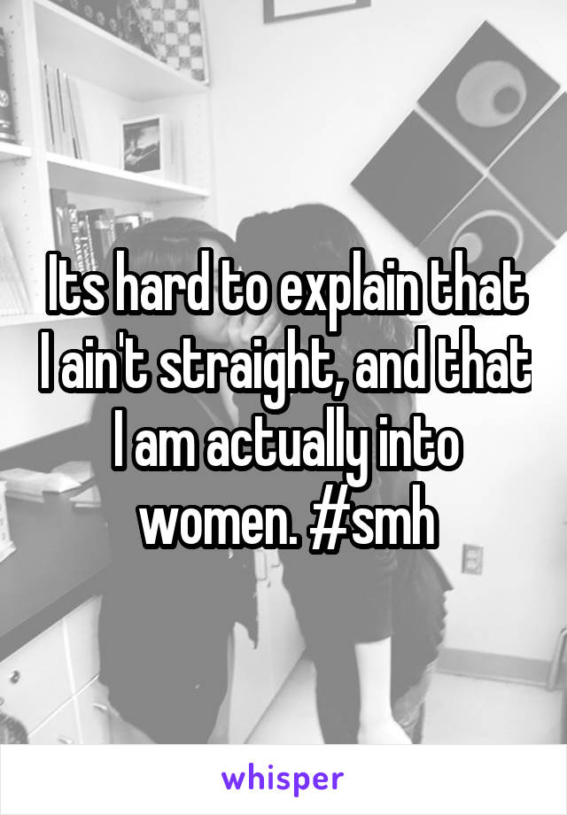 Its hard to explain that I ain't straight, and that I am actually into women. #smh