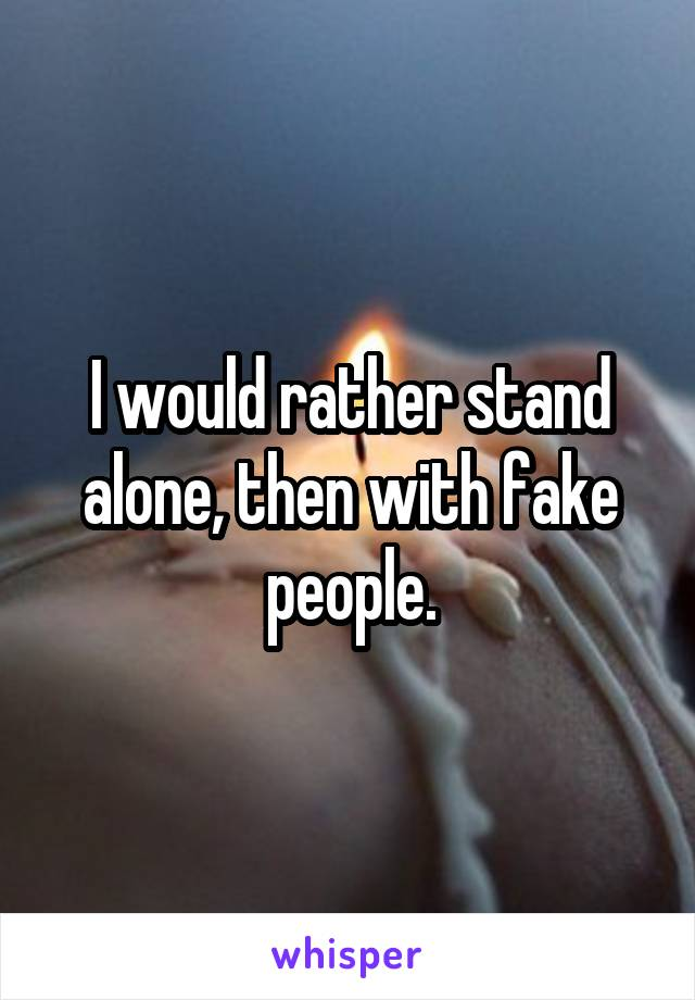I would rather stand alone, then with fake people.