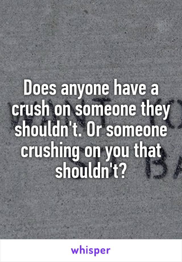 Does anyone have a crush on someone they shouldn't. Or someone crushing on you that shouldn't?
