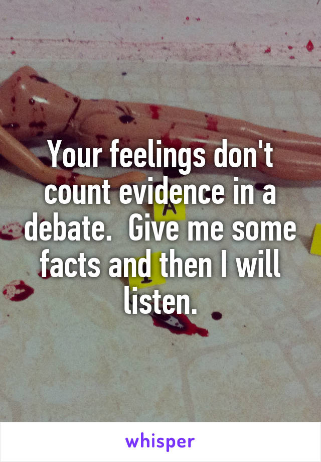 Your feelings don't count evidence in a debate.  Give me some facts and then I will listen.