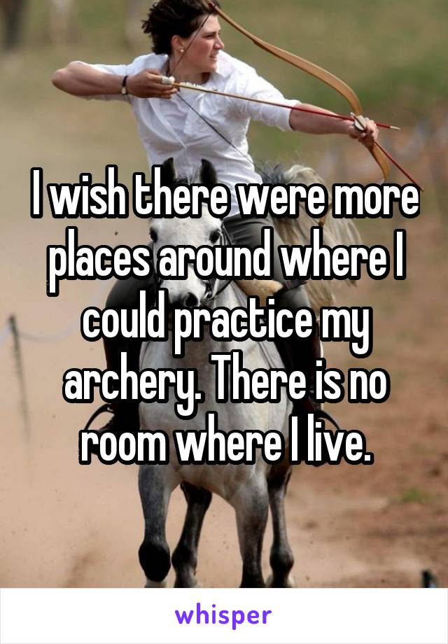 I wish there were more places around where I could practice my archery. There is no room where I live.